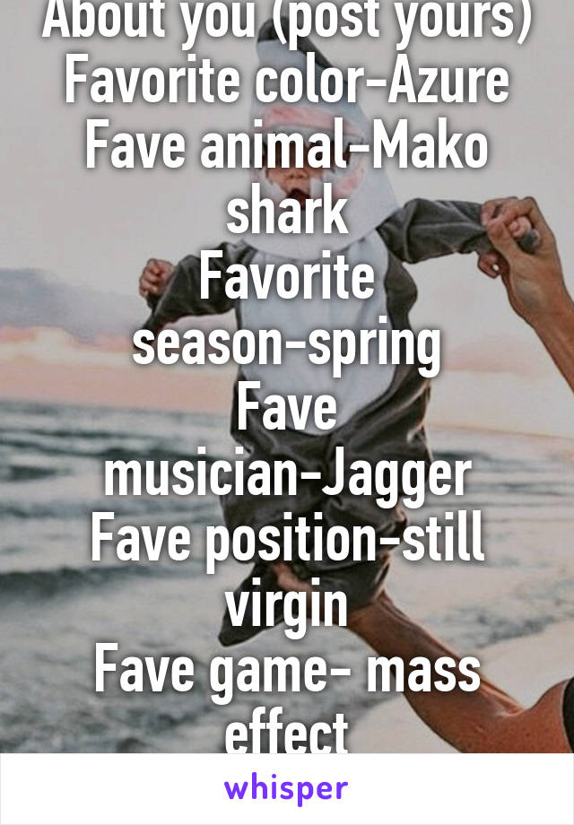 About you (post yours) Favorite color-Azure Fave animal-Mako shark Favorite season-spring Fave musician-Jagger Fave position-still virgin Fave game- mass effect