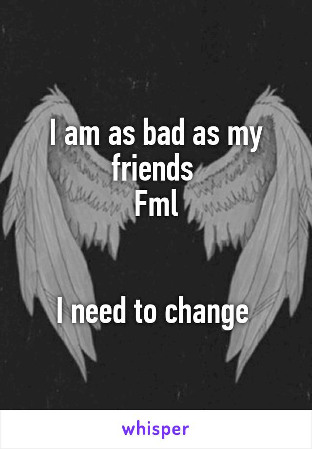 I am as bad as my friends  Fml   I need to change