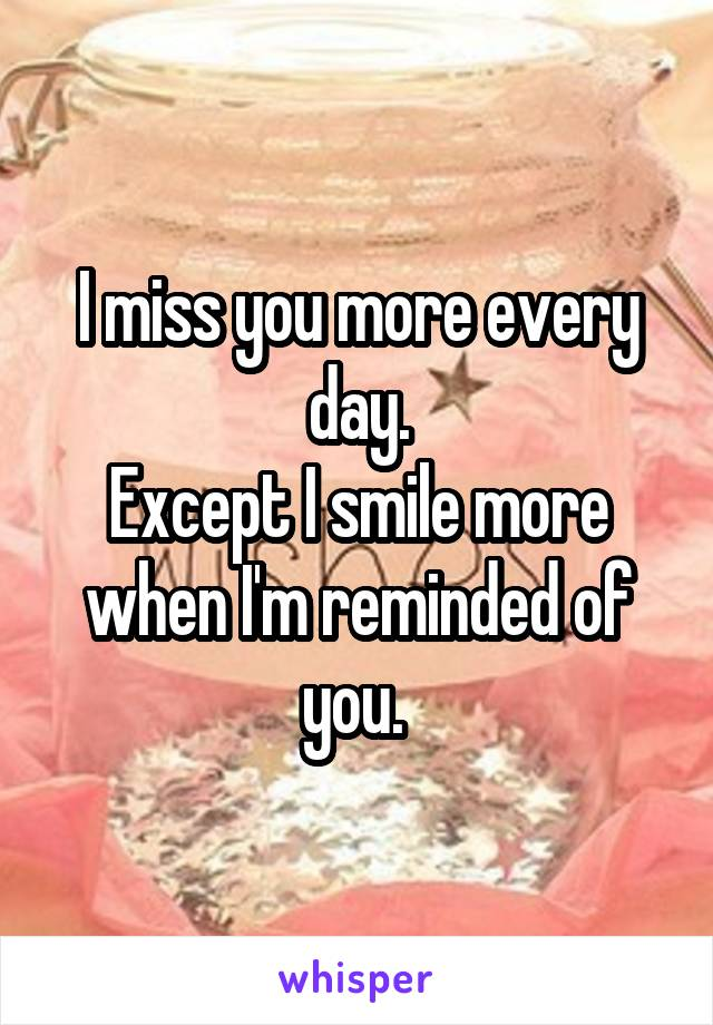 I miss you more every day. Except I smile more when I'm reminded of you.
