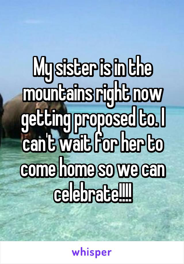 My sister is in the mountains right now getting proposed to. I can't wait for her to come home so we can celebrate!!!!