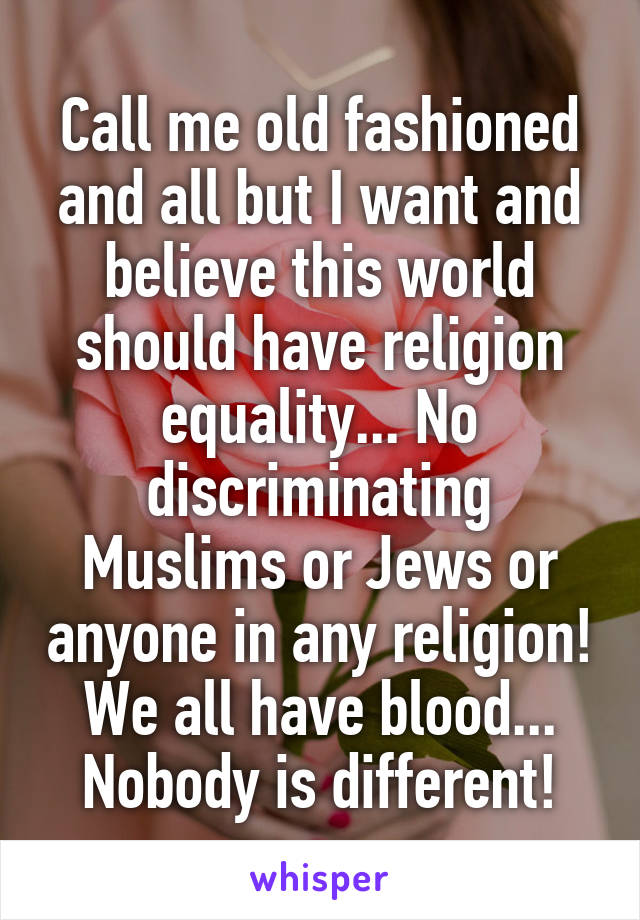 Call me old fashioned and all but I want and believe this world should have religion equality... No discriminating Muslims or Jews or anyone in any religion! We all have blood... Nobody is different!