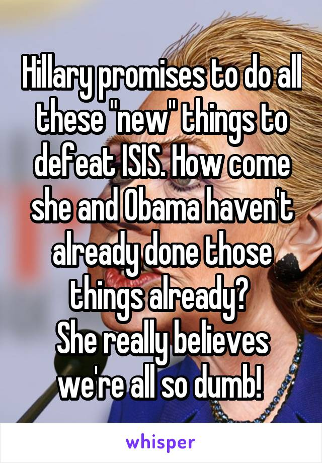 """Hillary promises to do all these """"new"""" things to defeat ISIS. How come she and Obama haven't already done those things already?  She really believes we're all so dumb!"""