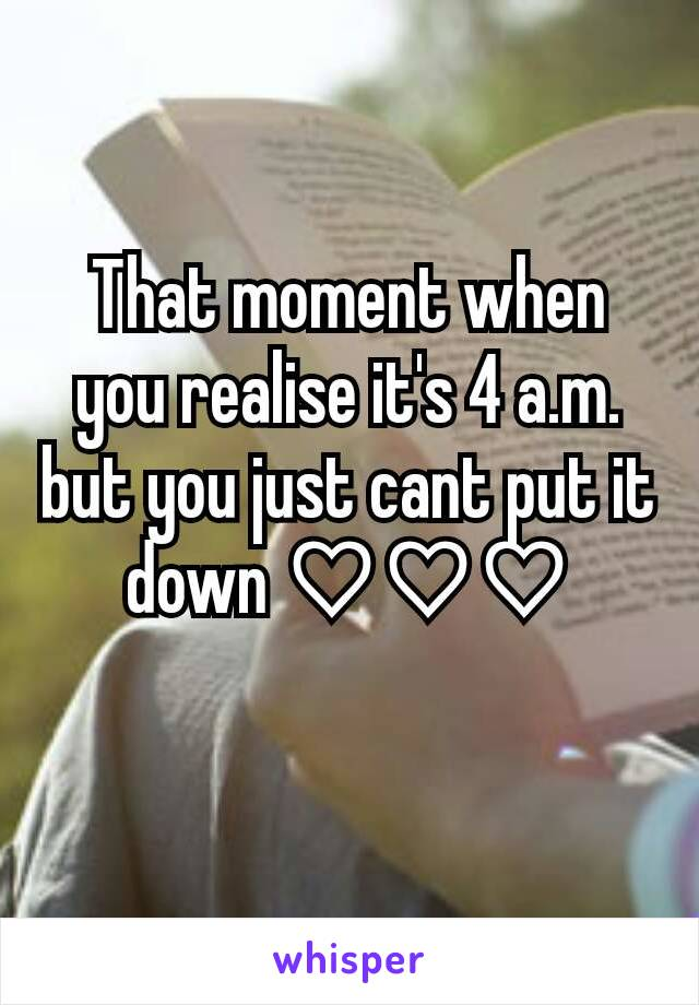That moment when you realise it's 4 a.m. but you just cant put it down ♡♡♡