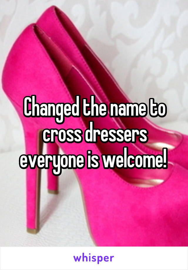 Changed the name to cross dressers everyone is welcome!