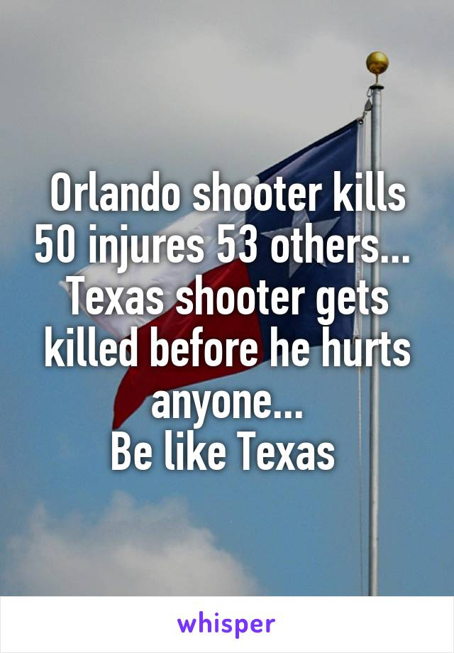 Orlando shooter kills 50 injures 53 others...  Texas shooter gets killed before he hurts anyone... Be like Texas