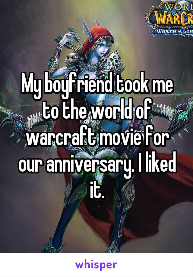 My boyfriend took me to the world of warcraft movie for our anniversary. I liked it.