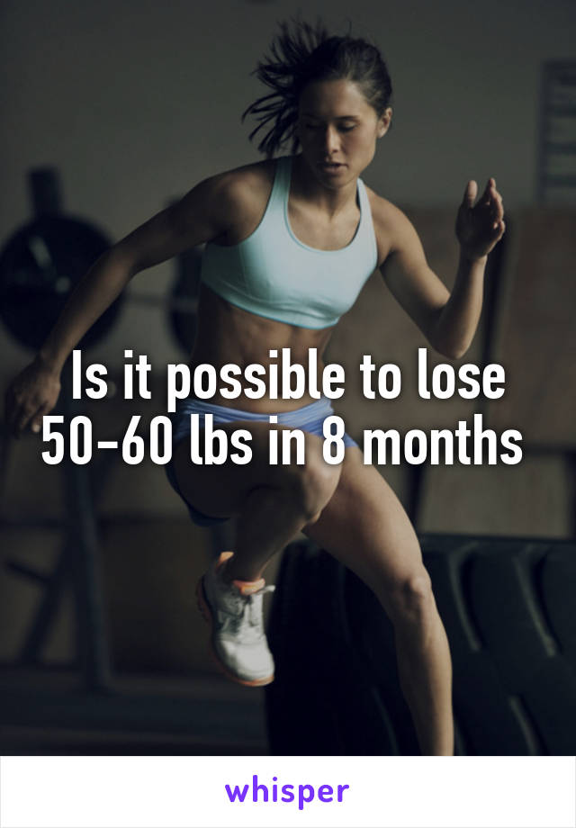 Is it possible to lose 50-60 lbs in 8 months