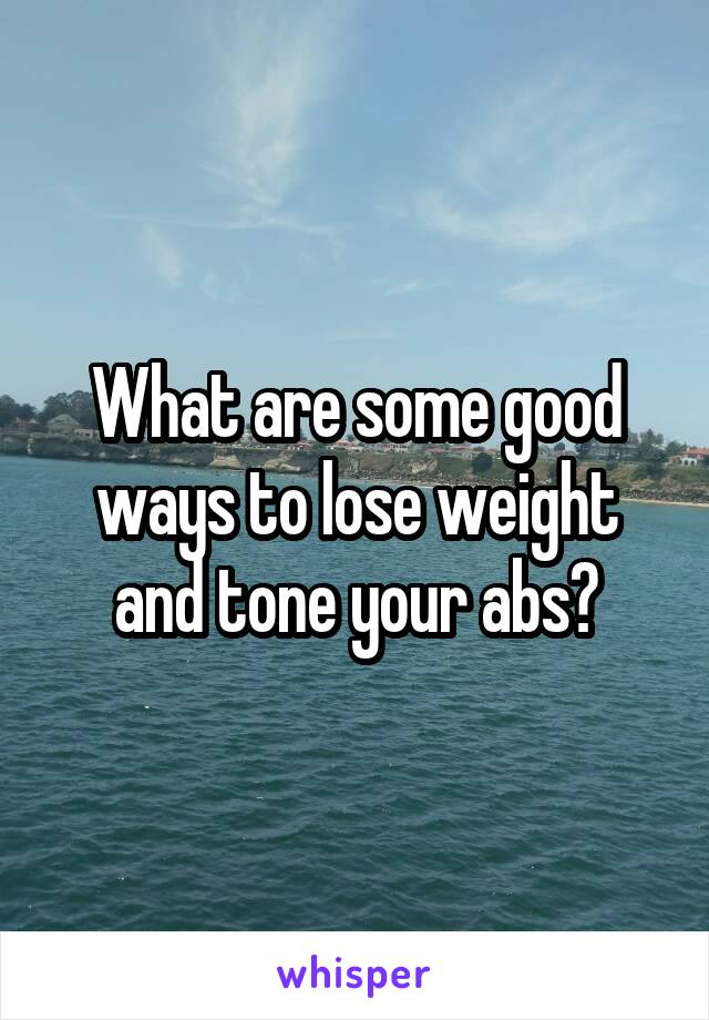 What are some good ways to lose weight and tone your abs?