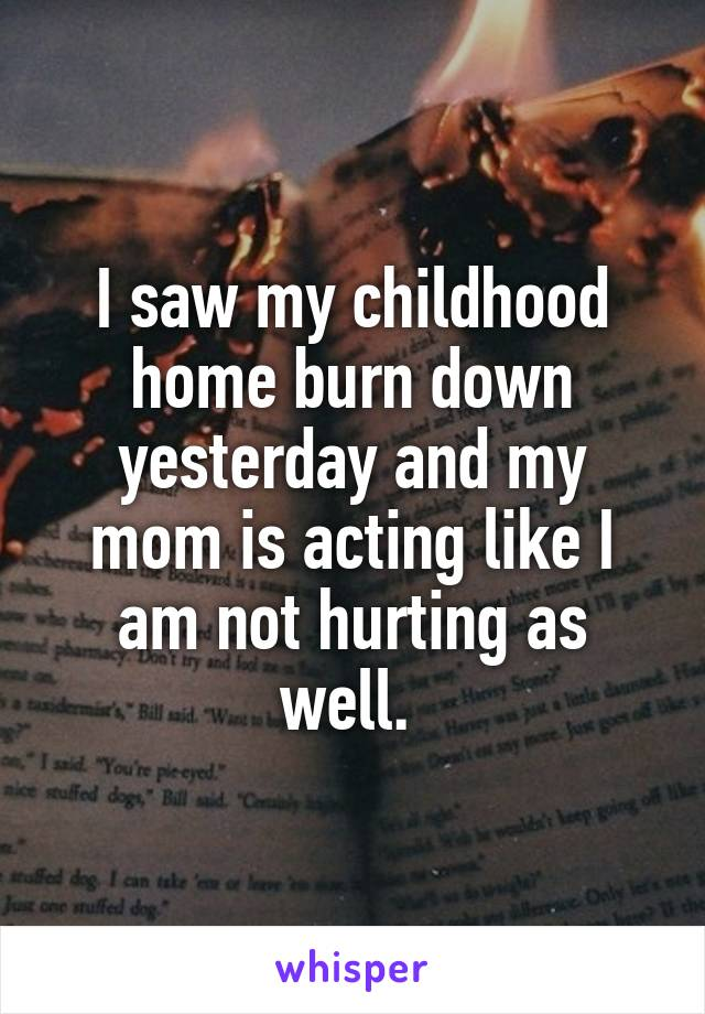 I saw my childhood home burn down yesterday and my mom is acting like I am not hurting as well.
