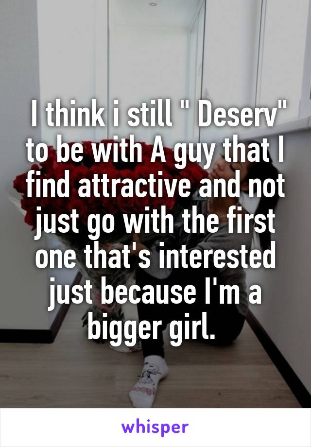 """I think i still """" Deserv"""" to be with A guy that I find attractive and not just go with the first one that's interested just because I'm a bigger girl."""