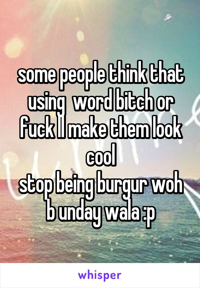 some people think that using  word bitch or fuck ll make them look cool stop being burgur woh b unday wala :p
