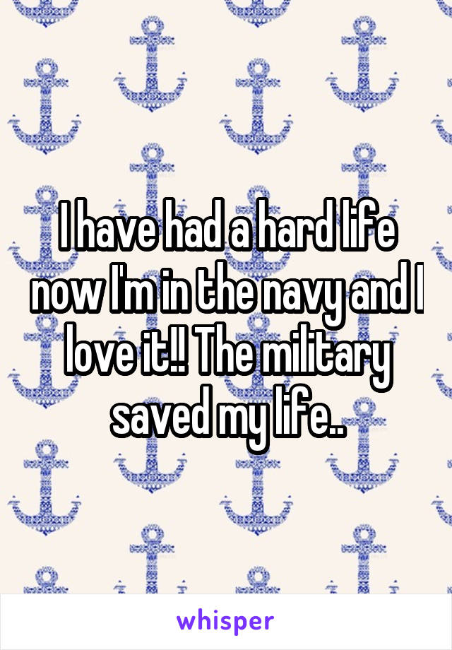 I have had a hard life now I'm in the navy and I love it!! The military saved my life..