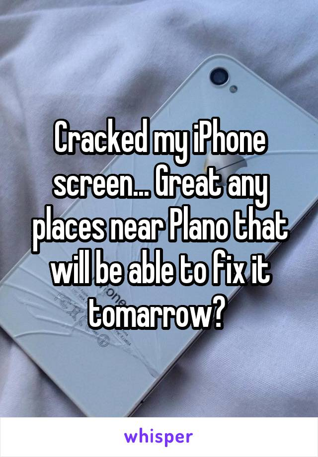 Cracked my iPhone screen... Great any places near Plano that will be able to fix it tomarrow?