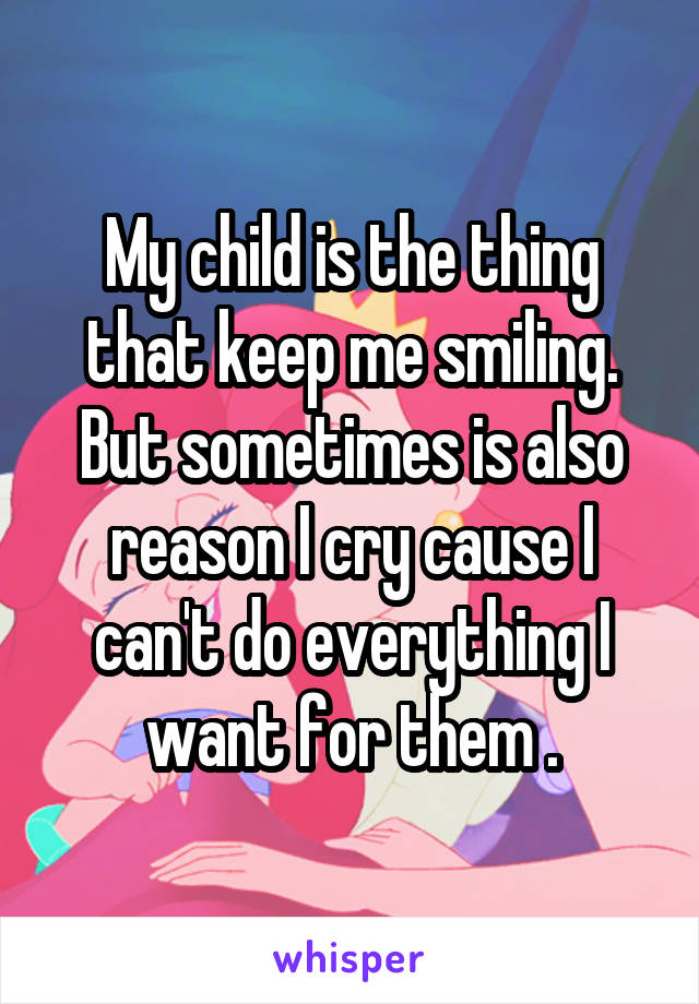 My child is the thing that keep me smiling. But sometimes is also reason I cry cause I can't do everything I want for them .