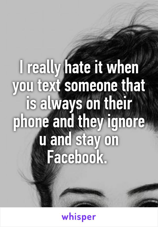 I really hate it when you text someone that is always on their phone and they ignore u and stay on Facebook.