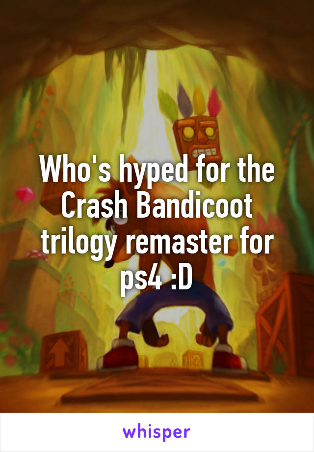 Who's hyped for the Crash Bandicoot trilogy remaster for ps4 :D