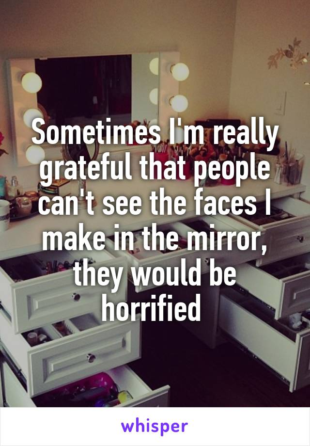 Sometimes I'm really grateful that people can't see the faces I make in the mirror, they would be horrified