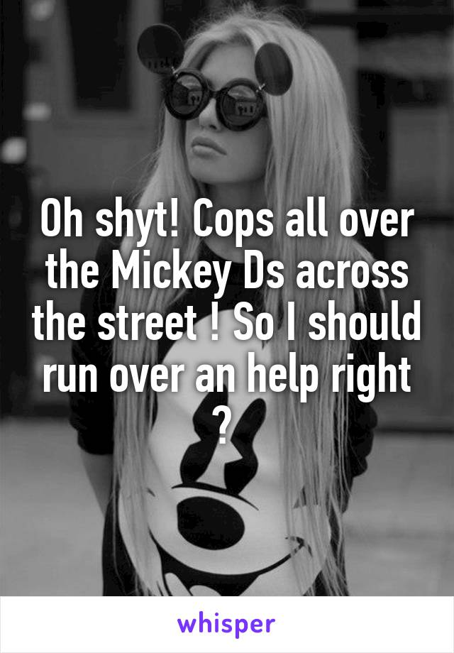 Oh shyt! Cops all over the Mickey Ds across the street ! So I should run over an help right ?
