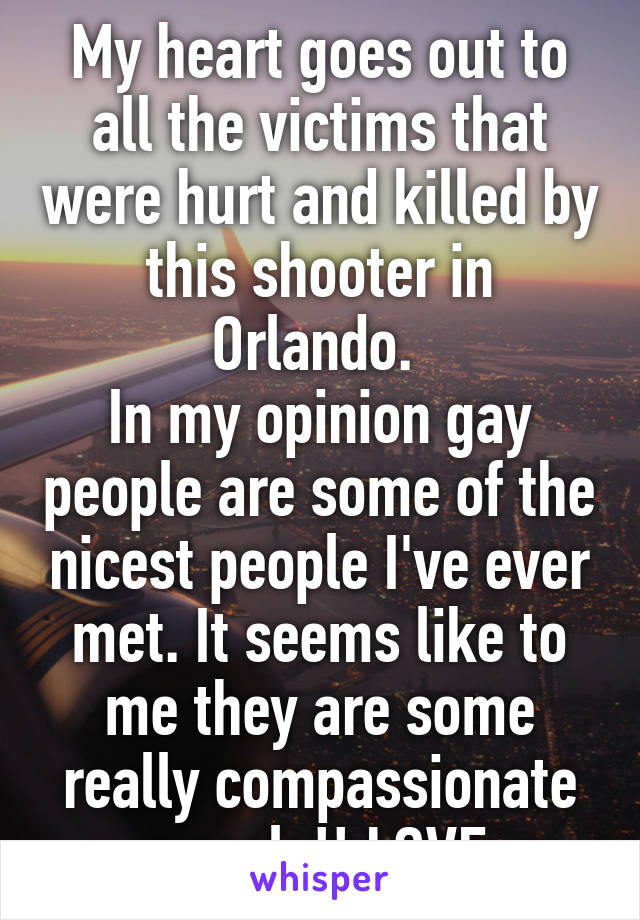 My heart goes out to all the victims that were hurt and killed by this shooter in Orlando.  In my opinion gay people are some of the nicest people I've ever met. It seems like to me they are some really compassionate people!! LOVE