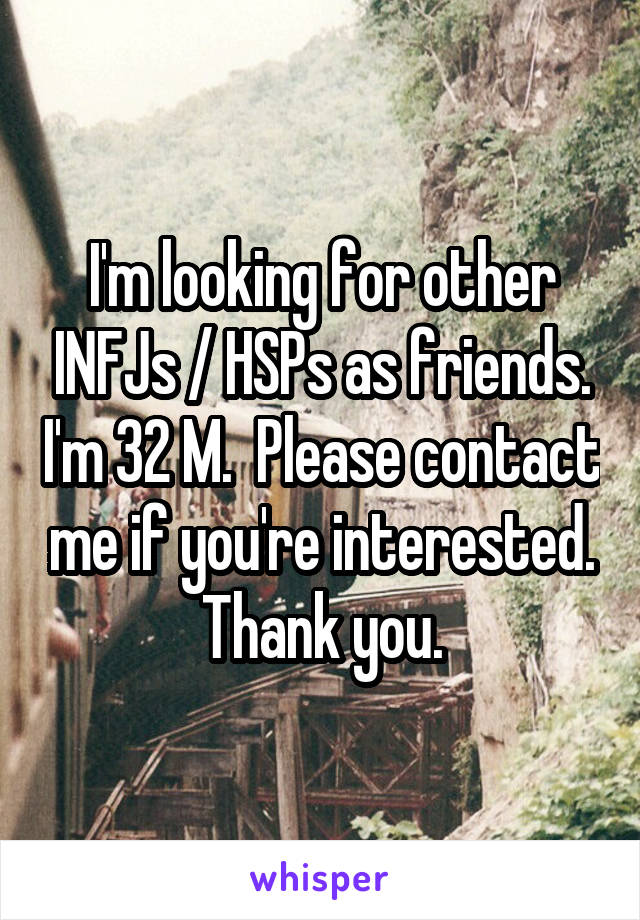 I'm looking for other INFJs / HSPs as friends. I'm 32 M.  Please contact me if you're interested. Thank you.