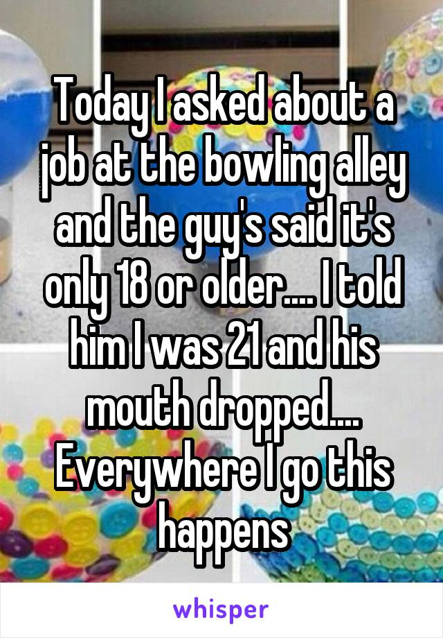 Today I asked about a job at the bowling alley and the guy's said it's only 18 or older.... I told him I was 21 and his mouth dropped.... Everywhere I go this happens