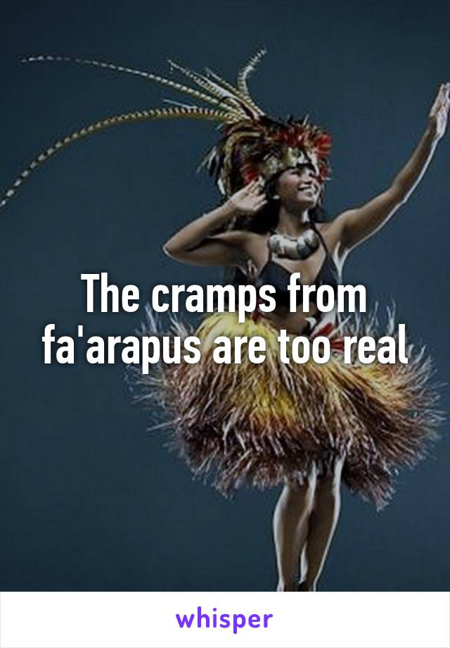 The cramps from fa'arapus are too real