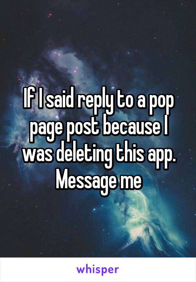 If I said reply to a pop page post because I was deleting this app. Message me