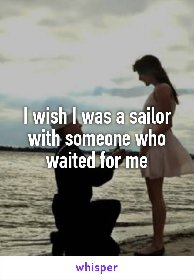 I wish I was a sailor with someone who waited for me