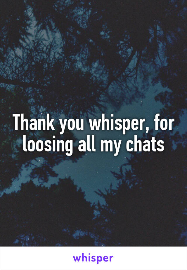 Thank you whisper, for loosing all my chats