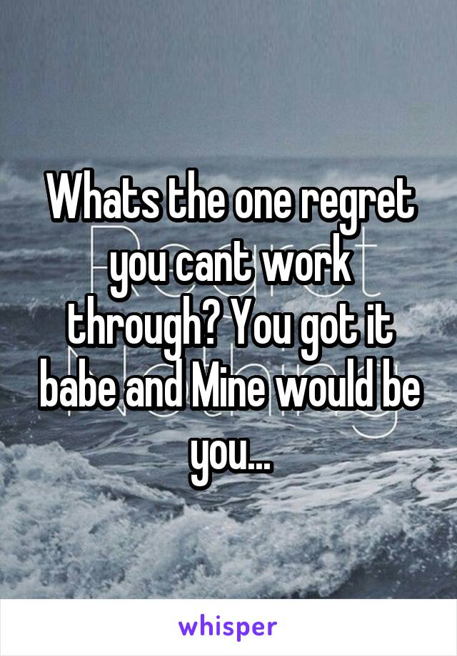 Whats the one regret you cant work through? You got it babe and Mine would be you...