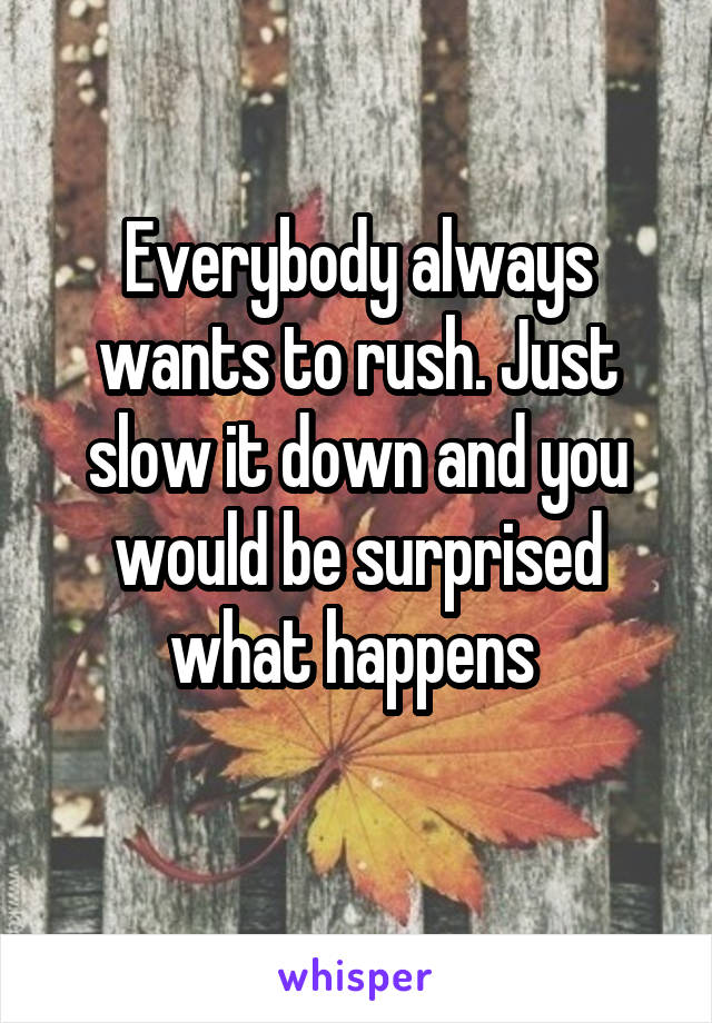 Everybody always wants to rush. Just slow it down and you would be surprised what happens