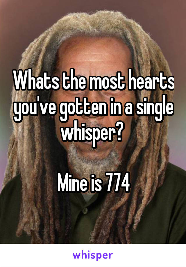 Whats the most hearts you've gotten in a single whisper?   Mine is 774