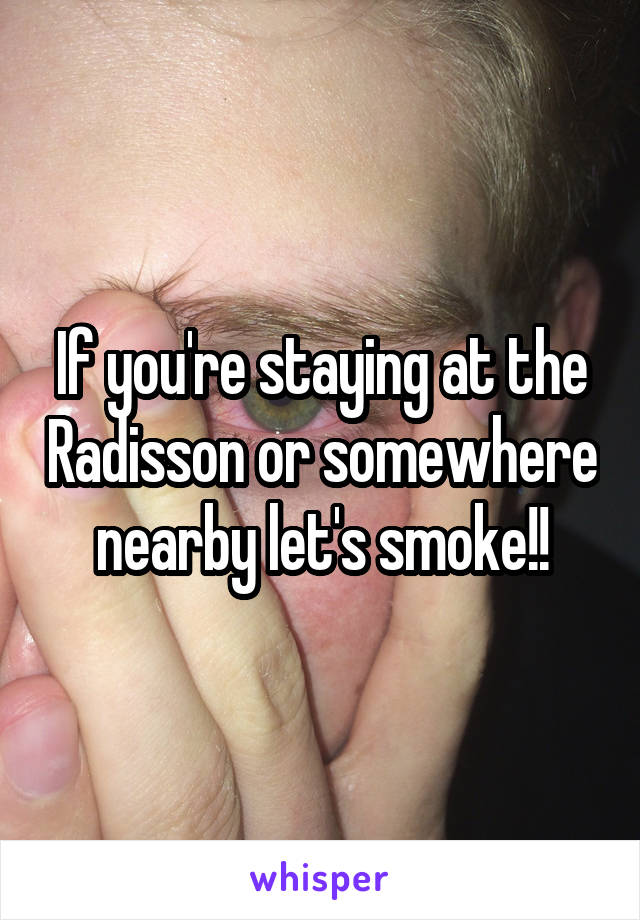 If you're staying at the Radisson or somewhere nearby let's smoke!!