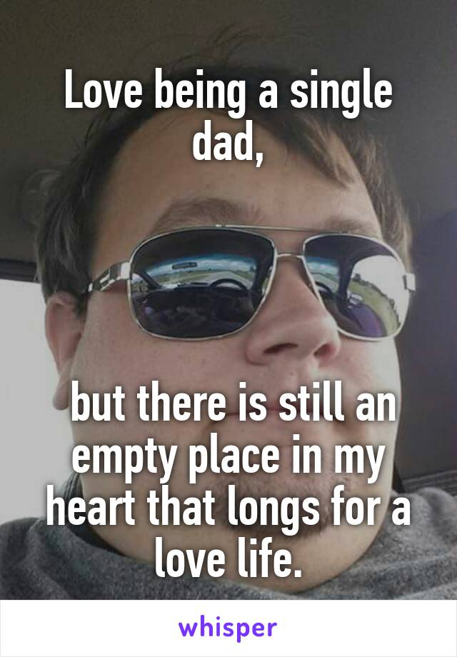 Love being a single dad,      but there is still an empty place in my heart that longs for a love life.