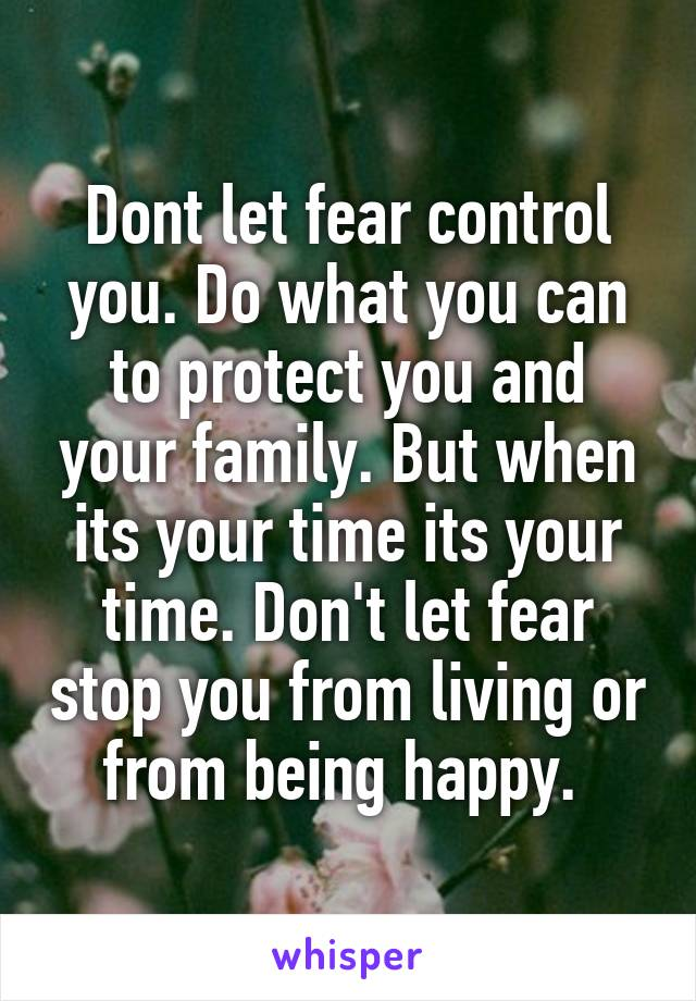 Dont let fear control you. Do what you can to protect you and your family. But when its your time its your time. Don't let fear stop you from living or from being happy.