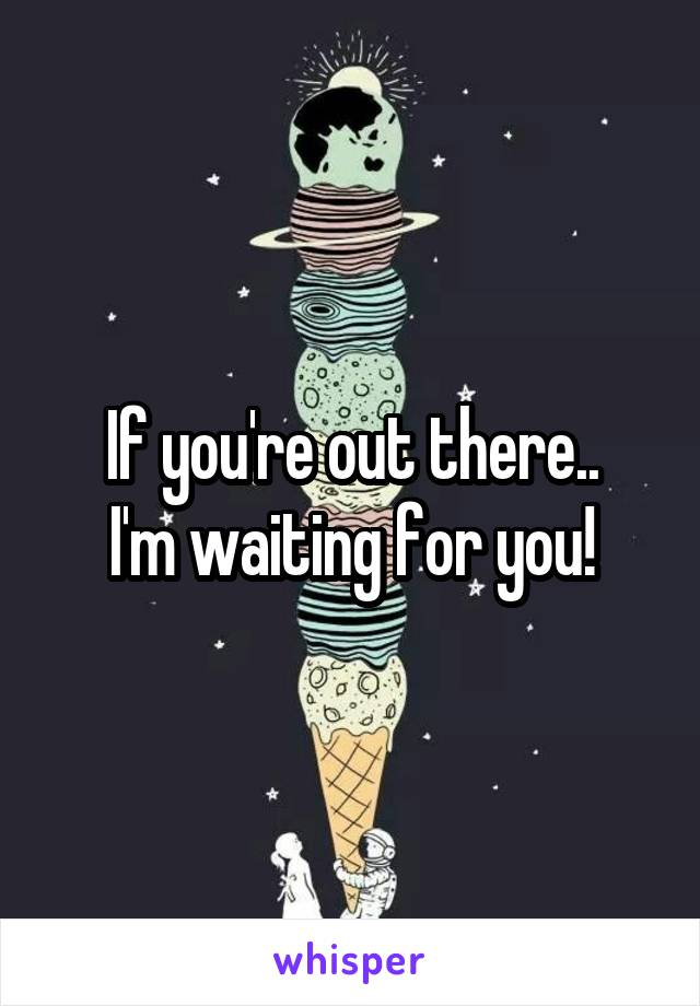 If you're out there.. I'm waiting for you!