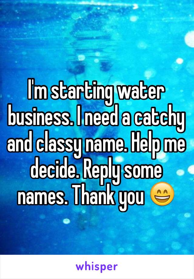 I'm starting water business. I need a catchy and classy name. Help me decide. Reply some names. Thank you 😄