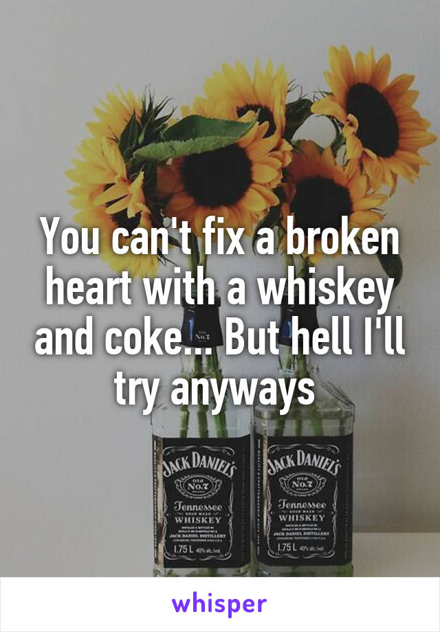You can't fix a broken heart with a whiskey and coke... But hell I'll try anyways