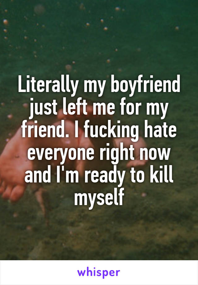 Literally my boyfriend just left me for my friend. I fucking hate everyone right now and I'm ready to kill myself