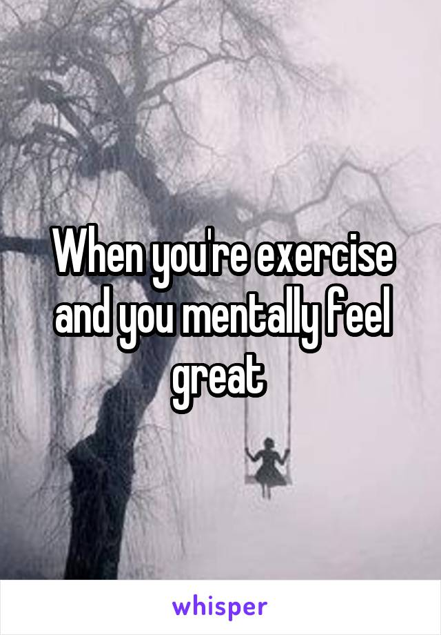 When you're exercise and you mentally feel great