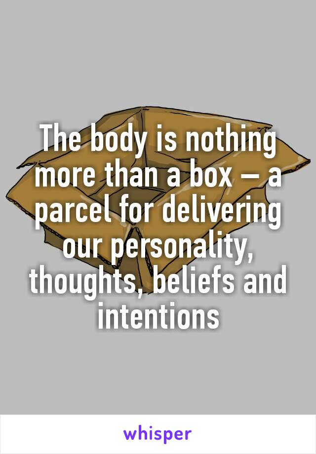 The body is nothing more than a box – a parcel for delivering our personality, thoughts, beliefs and intentions