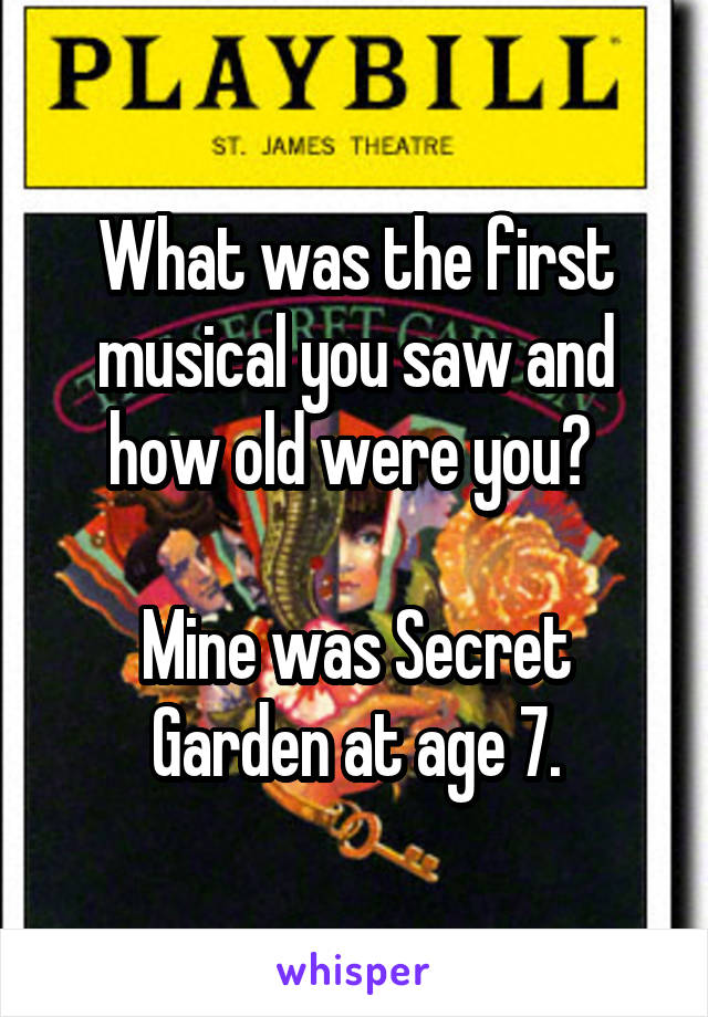 What was the first musical you saw and how old were you?   Mine was Secret Garden at age 7.