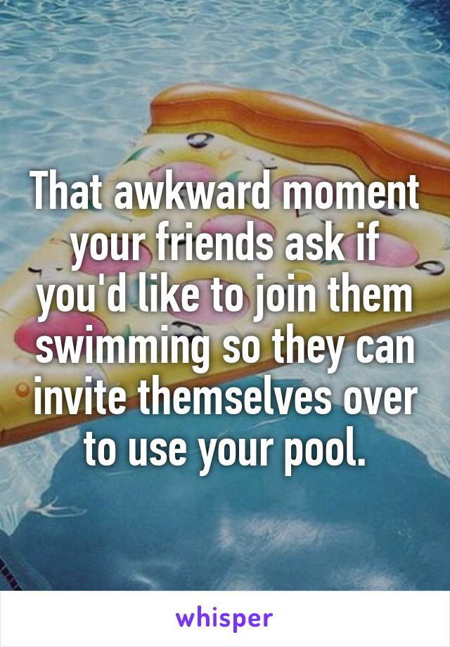 That awkward moment your friends ask if you'd like to join them swimming so they can invite themselves over to use your pool.