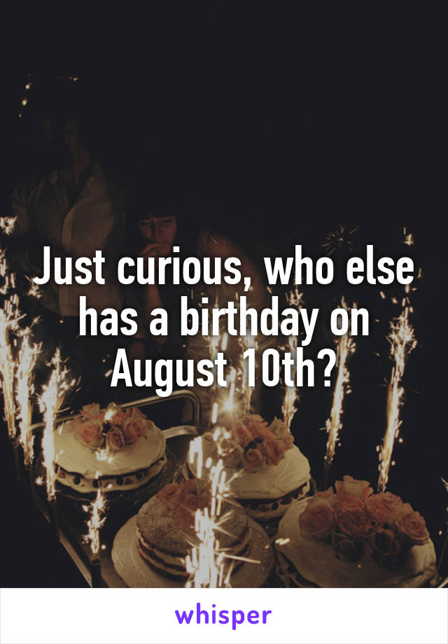 Just curious, who else has a birthday on August 10th?