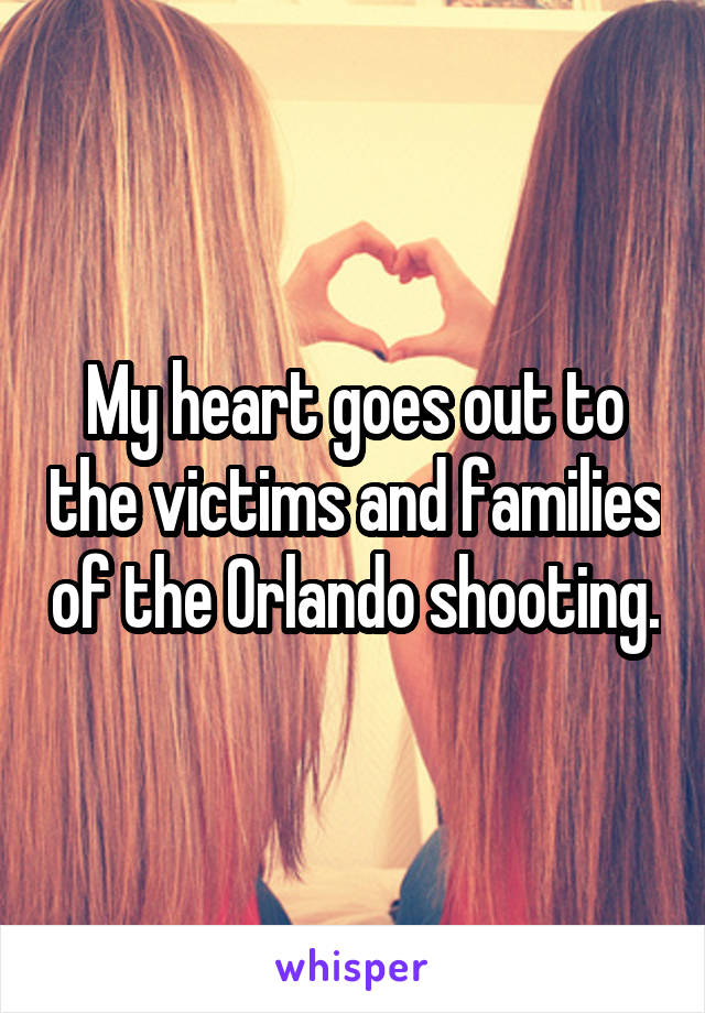 My heart goes out to the victims and families of the Orlando shooting.