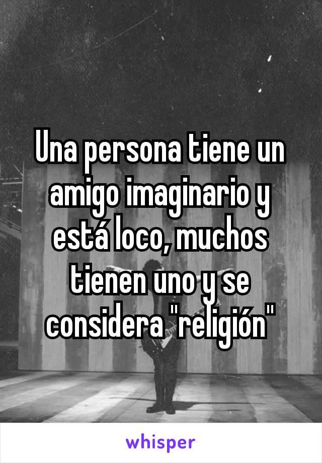 """Una persona tiene un amigo imaginario y está loco, muchos tienen uno y se considera """"religión"""""""