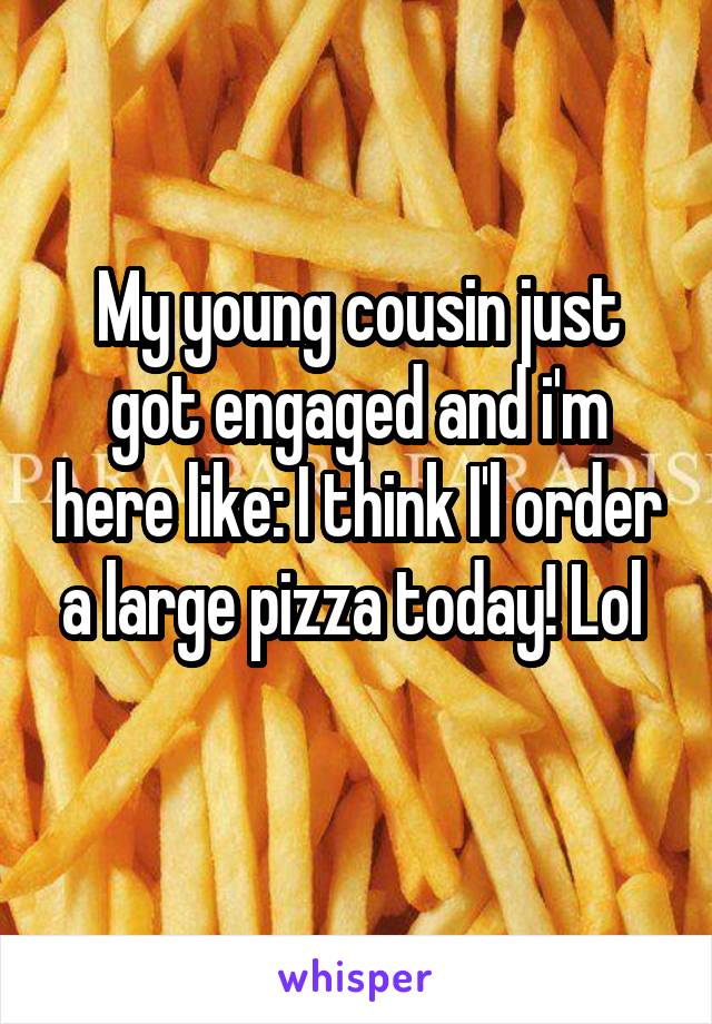 My young cousin just got engaged and i'm here like: I think I'l order a large pizza today! Lol