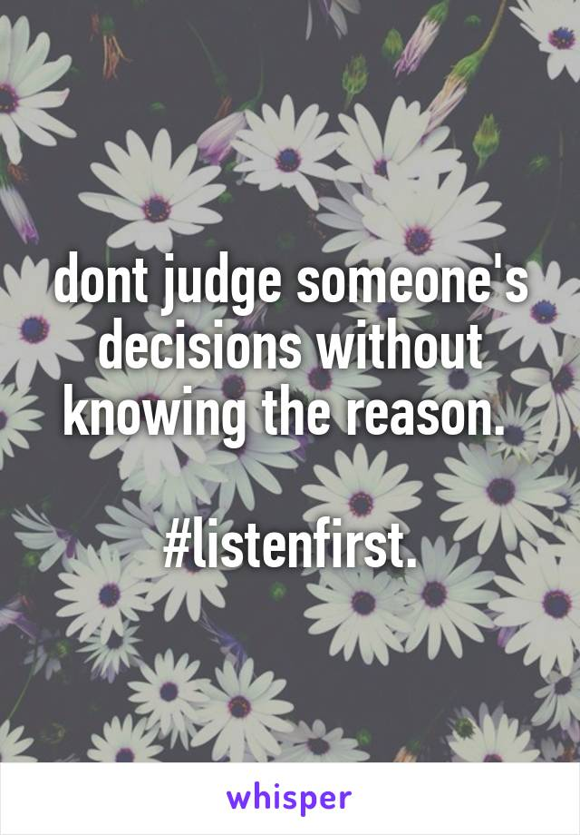 dont judge someone's decisions without knowing the reason.   #listenfirst.