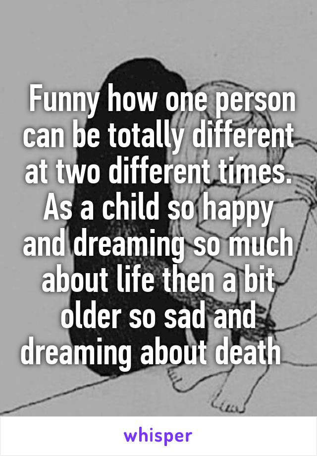 Funny how one person can be totally different at two different times. As a child so happy and dreaming so much about life then a bit older so sad and dreaming about death