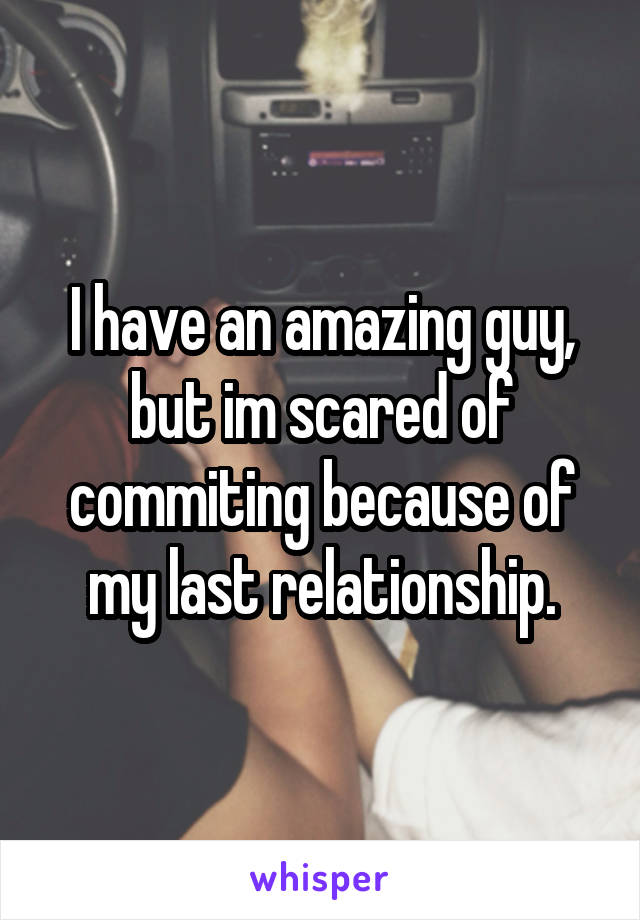 I have an amazing guy, but im scared of commiting because of my last relationship.